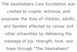 "The Gearketeers Care foundation was created to inspire, enhance, and empower the lives of children, adults, and families effected by cancer and other adversities by delivering the message of joy, strength, love, and hope through ""The Gearketeers""."